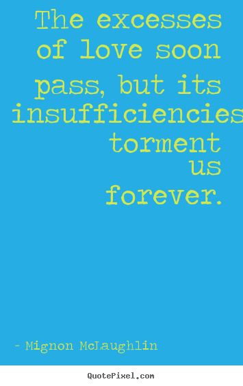 Mignon McLaughlin poster quote - The excesses of love soon pass, but its insufficiencies torment us forever. - Love quotes