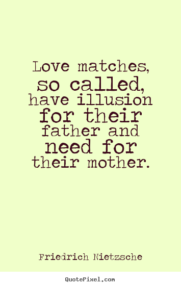 Love matches, so called, have illusion for their father and.. Friedrich Nietzsche great love quotes