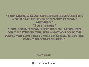 "Quotes about love - ""stop talking about love. every asshole in the world.."