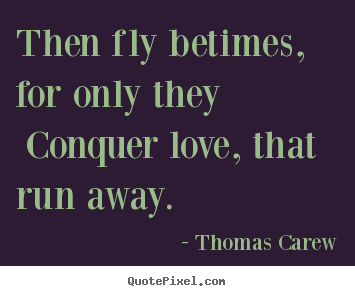 Then fly betimes, for only they conquer love, that run.. Thomas Carew great love quotes