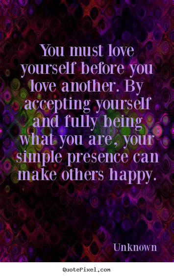How to design picture quotes about love - You must love yourself before you love another. by accepting..