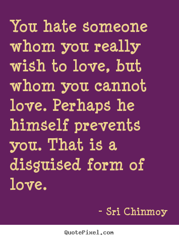 Design your own picture quotes about love - You hate someone whom you really wish to love,..