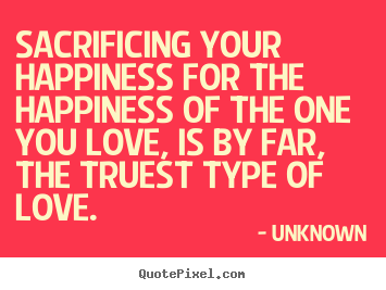 Quotes about love - Sacrificing your happiness for the happiness of the one you..