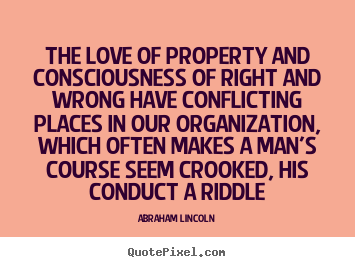 Abraham Lincoln picture quotes - The love of property and consciousness of right and wrong have conflicting.. - Love quote