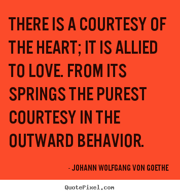 Quote about love - There is a courtesy of the heart; it is allied to..