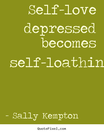 sally kempton poster quotes self love depressed becomes
