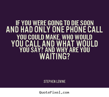 Stephen Levine image quote - If you were going to die soon and had only one phone call you could.. - Love quotes