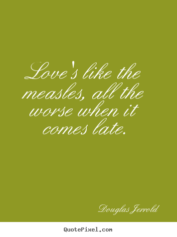 Diy poster sayings about love - Love's like the measles, all the worse when..