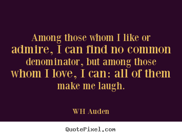 WH Auden image quotes - Among those whom i like or admire, i can find no common denominator,.. - Love quotes