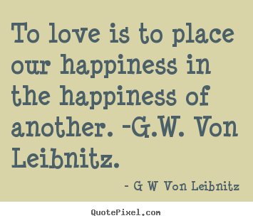 How to design picture quotes about love - To love is to place our happiness in the happiness of another. -g.w...