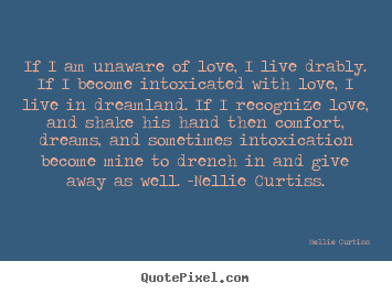 Nellie Curtiss picture quotes - If i am unaware of love, i live drably. if i become intoxicated.. - Love quotes