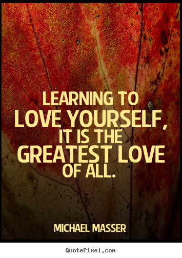 Quotes about love - Learning to love yourself, it is the greatest love of all.