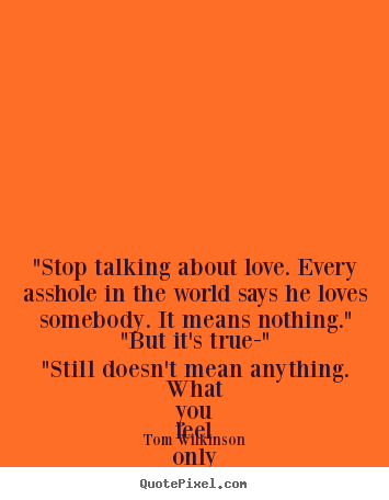 "Make picture quotes about love - ""stop talking about love. every asshole in the world says he loves.."