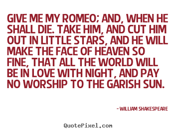 Love quotes - Give me my romeo; and, when he shall die. take him, and cut him out in..