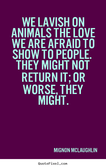 How to make image quotes about love - We lavish on animals the love we are afraid to show to people...