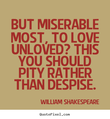William Shakespeare  picture quotes - But miserable most, to love unloved? this.. - Love quotes