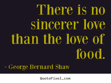 Love quote - There is no sincerer love than the love of food.