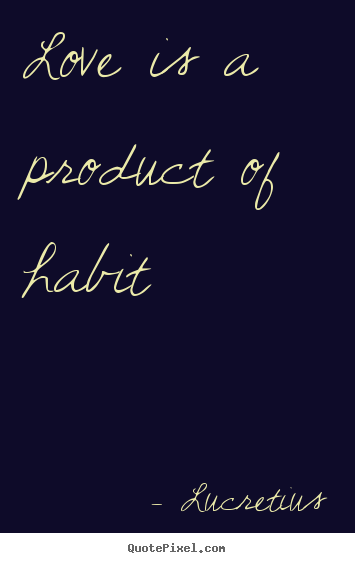 Create picture quote about love - Love is a product of habit