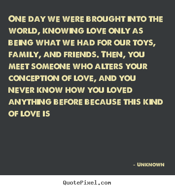 One day we were brought into the world, knowing love only as.. Unknown greatest love quote