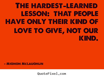 The hardest-learned lesson:  that people have only their kind of.. Mignon McLaughlin  love quotes