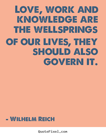 Wilhelm Reich picture quotes - Love, work and knowledge are the wellsprings of our lives, they.. - Love quotes
