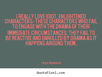 Chuck Palahniuk picture quotes - I really love idiot, enlightened characters - these characters.. - Love quote