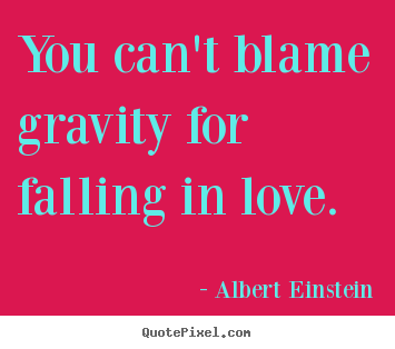 Customize picture quotes about love - You can't blame gravity for falling in love.