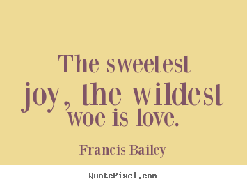 Sayings about love - The sweetest joy, the wildest woe is love.