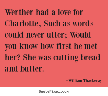 William Thackeray picture quotes - Werther had a love for charlotte, such as words could.. - Love quote