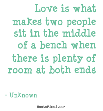 Love quotes - Love is what makes two people sit in the middle of a bench when..
