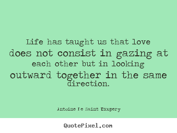 Create picture quotes about love - Life has taught us that love does not consist in..