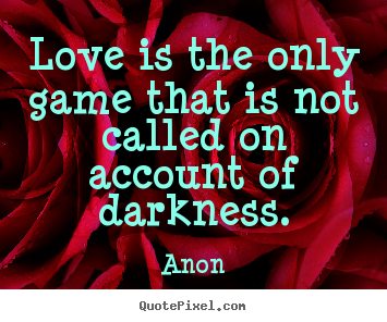 Quote about love - Love is the only game that is not called on account of..