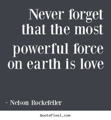 Nelson Rockefeller pictures sayings - Never forget that the most powerful force on earth.. - Love quotes