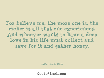 Rainer Maria Rilke picture sayings - For believe me, the more one is, the richer is all that one.. - Love quotes