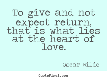 Quotes about love - To give and not expect return, that is what..