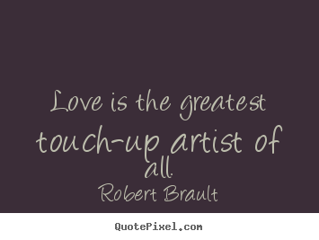 Robert Brault picture quotes - Love is the greatest touch-up artist of all. - Love quotes