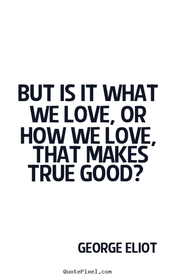 But is it what we love, or how we love, that makes true good?.. George Eliot  love quotes