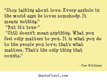 """stop talking about love. every asshole in the world says he loves.. Tom Wilkinson top love sayings"