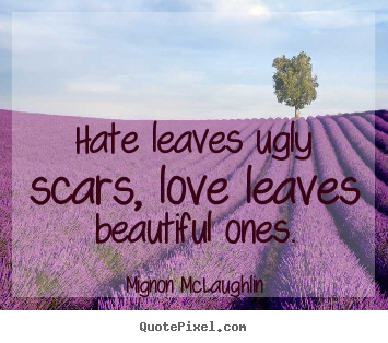 Love quotes - Hate leaves ugly scars, love leaves beautiful ones.