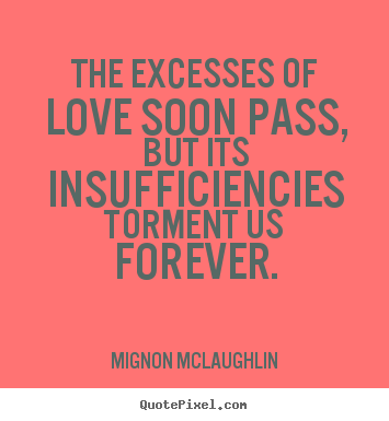 Quotes about love - The excesses of love soon pass, but its insufficiencies torment us..