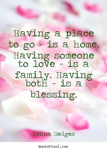 Make custom picture quotes about love - Having a place to go - is a home. having someone to love - is a family...
