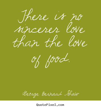 George Bernard Shaw picture quotes - There is no sincerer love than the love of food. - Love quotes