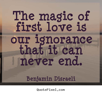 Sayings about love - The magic of first love is our ignorance that..
