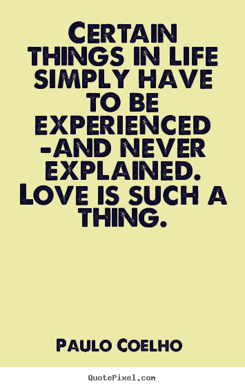 Paulo Coelho  poster quote - Certain things in life simply have to be experienced -and.. - Love quotes