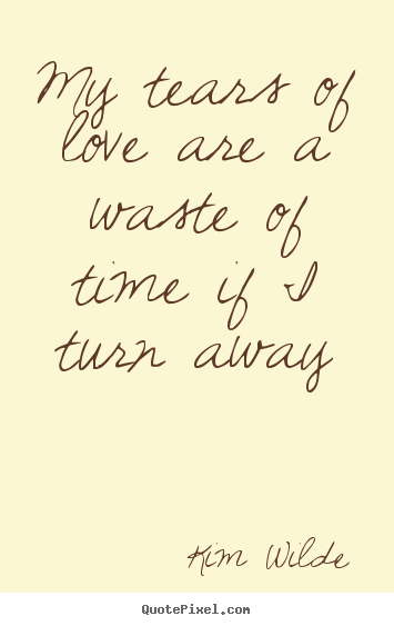 Make custom picture quotes about love - My tears of love are a waste of time if i turn..