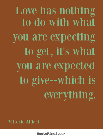 Vittorio Alfieri picture quotes - Love has nothing to do with what you are expecting to get, it's what.. - Love quotes