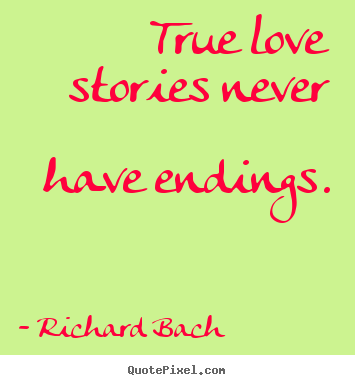 Richard Bach picture quote - True love stories never have endings. - Love quotes