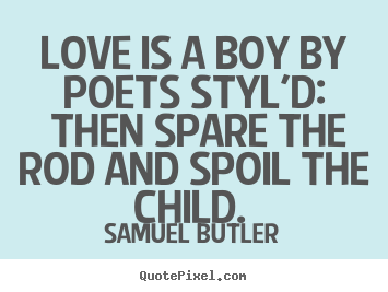 Love quotes - Love is a boy by poets styl'd: then spare..