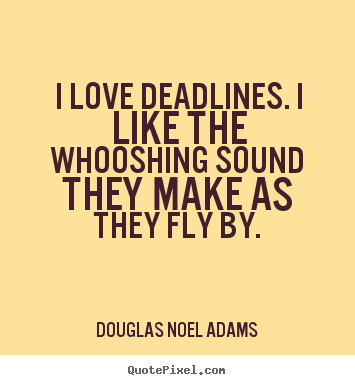 Love quote - I love deadlines. i like the whooshing sound they make as..