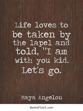"Maya Angelou picture sayings - Life loves to be taken by the lapel and told, ""i am with.. - Love sayings"